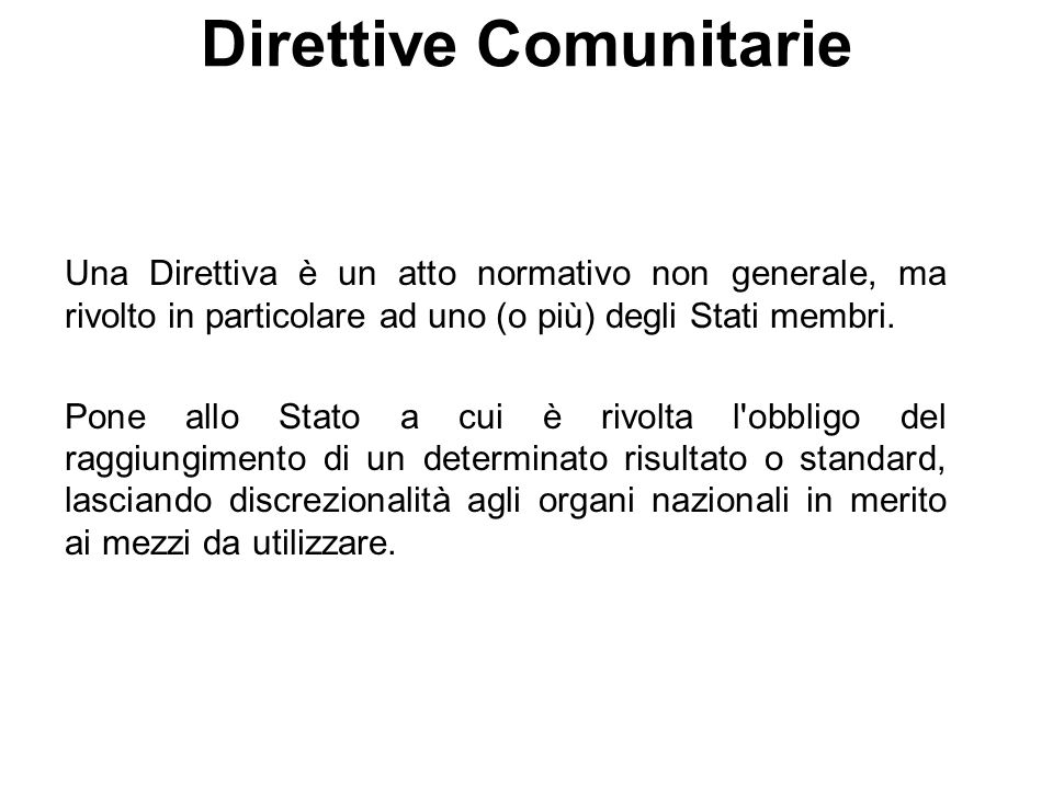 Direttive Comunitarie Una Direttiva è un atto normativo non generale, ma rivolto in particolare ad uno (o più) degli Stati membri. Pone allo Stato a c