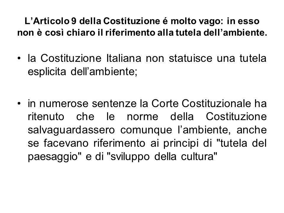 LArticolo 9 della Costituzione é molto vago: in esso non è così chiaro il riferimento alla tutela dellambiente. la Costituzione Italiana non statuisce