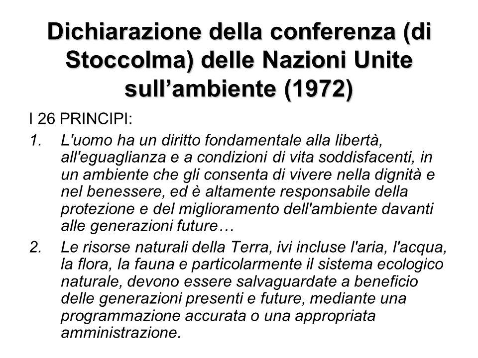 Dichiarazione della conferenza (di Stoccolma) delle Nazioni Unite sullambiente (1972) I 26 PRINCIPI: 1.L'uomo ha un diritto fondamentale alla libertà,