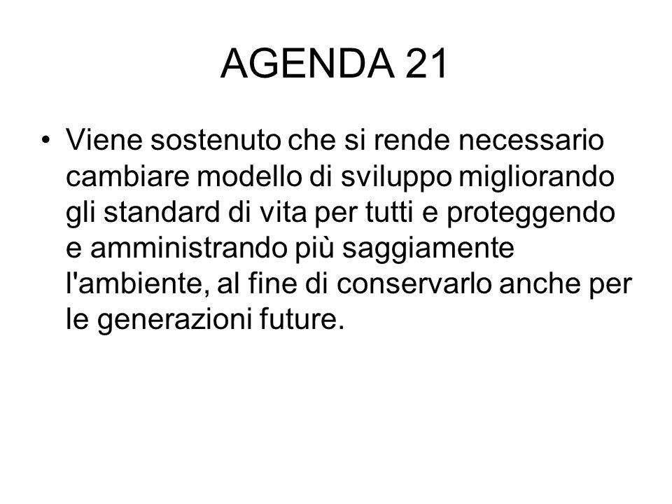AGENDA 21 Viene sostenuto che si rende necessario cambiare modello di sviluppo migliorando gli standard di vita per tutti e proteggendo e amministrand