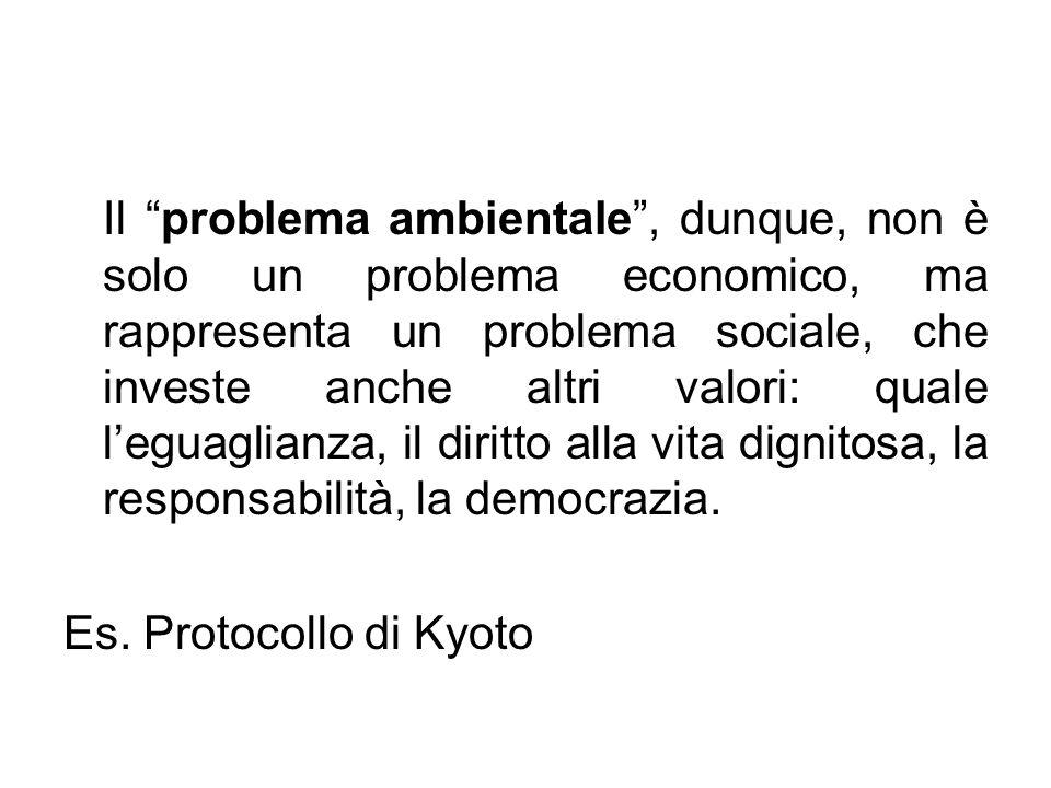 Il problema ambientale, dunque, non è solo un problema economico, ma rappresenta un problema sociale, che investe anche altri valori: quale leguaglian