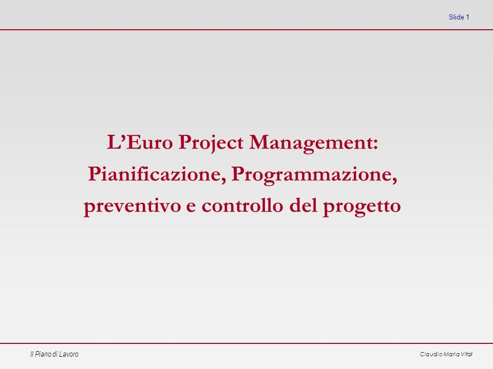 Il Piano di Lavoro Claudio Maria Vitali Slide 1 LEuro Project Management: Pianificazione, Programmazione, preventivo e controllo del progetto
