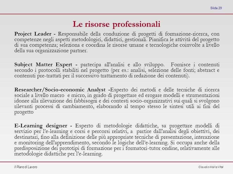 Il Piano di Lavoro Claudio Maria Vitali Slide 29 Le risorse professionali Project Leader - Responsabile della conduzione di progetti di formazione-ric