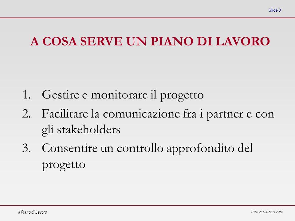 Il Piano di Lavoro Claudio Maria Vitali Slide 3 1.Gestire e monitorare il progetto 2.Facilitare la comunicazione fra i partner e con gli stakeholders