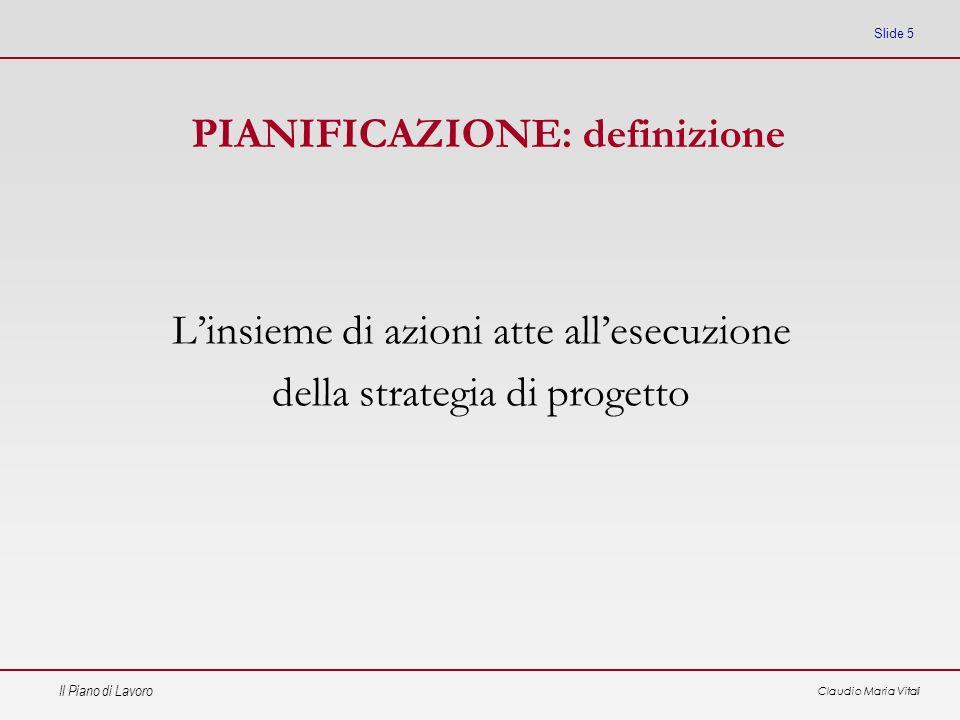 Il Piano di Lavoro Claudio Maria Vitali Slide 5 Linsieme di azioni atte allesecuzione della strategia di progetto PIANIFICAZIONE: definizione