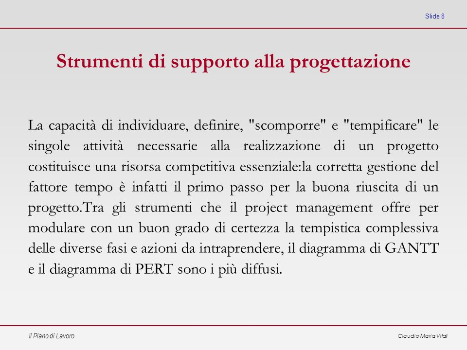 Il Piano di Lavoro Claudio Maria Vitali Slide 9 Strumenti: le carte di Gantt È un diagramma a barre che permette di visualizzare lallocazione temporale delle attività.
