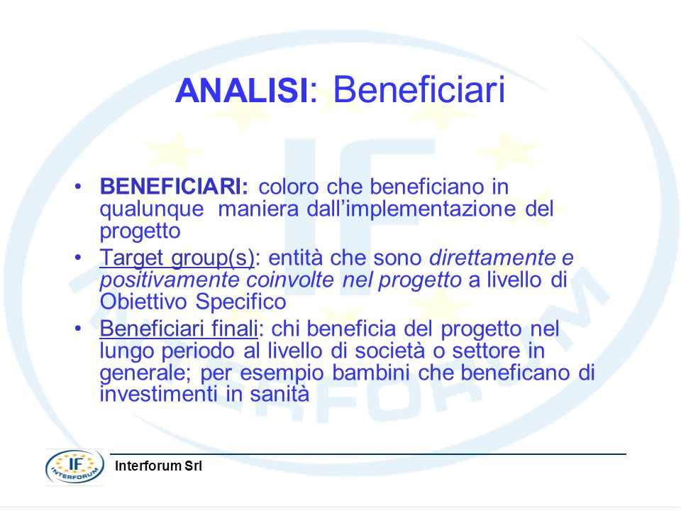 Interforum Srl ANALISI : Beneficiari BENEFICIARI: coloro che beneficiano in qualunque maniera dallimplementazione del progetto Target group(s): entità