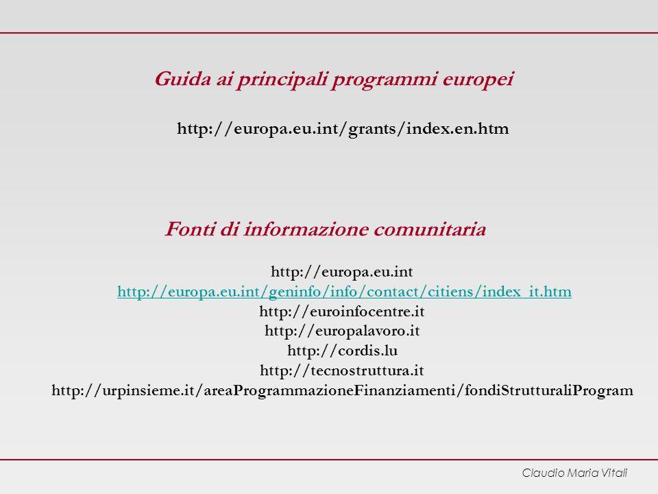 Claudio Maria Vitali Guida ai principali programmi europei http://europa.eu.int/grants/index.en.htm Fonti di informazione comunitaria http://europa.eu.int http://europa.eu.int/geninfo/info/contact/citiens/index_it.htm http://euroinfocentre.it http://europalavoro.it http://cordis.lu http://tecnostruttura.it http://urpinsieme.it/areaProgrammazioneFinanziamenti/fondiStrutturaliProgramhttp://europa.eu.int/geninfo/info/contact/citiens/index_it.htm