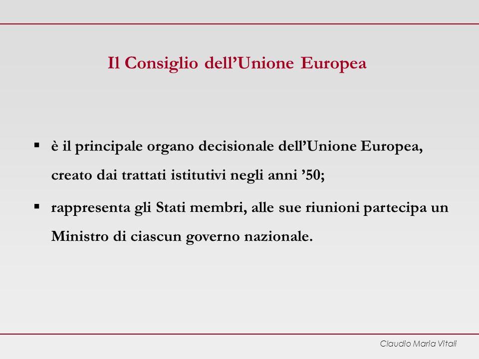Claudio Maria Vitali Il Consiglio dellUnione Europea è il principale organo decisionale dellUnione Europea, creato dai trattati istitutivi negli anni 50; rappresenta gli Stati membri, alle sue riunioni partecipa un Ministro di ciascun governo nazionale.