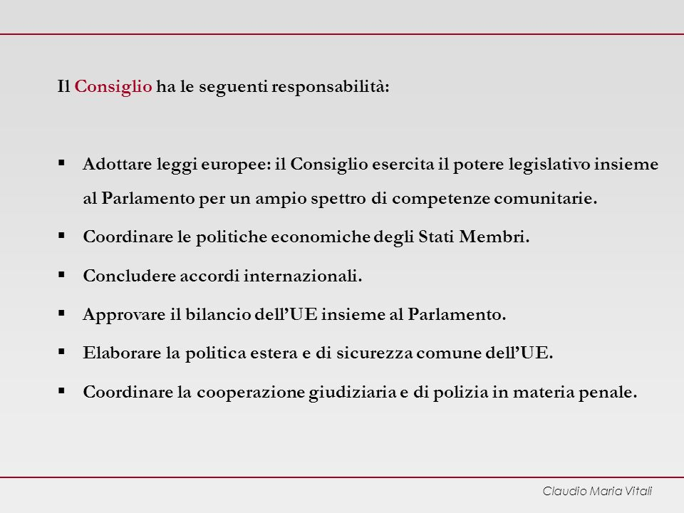 Claudio Maria Vitali Il Consiglio ha le seguenti responsabilità: Adottare leggi europee: il Consiglio esercita il potere legislativo insieme al Parlamento per un ampio spettro di competenze comunitarie.