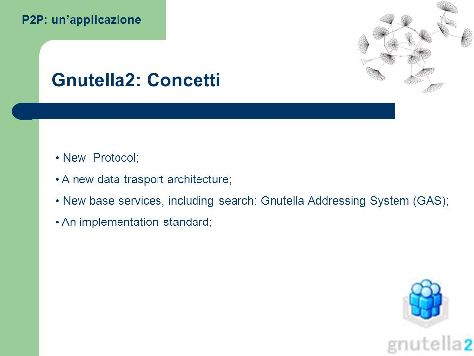 New Protocol; A new data trasport architecture; New base services, including search: Gnutella Addressing System (GAS); An implementation standard; P2P