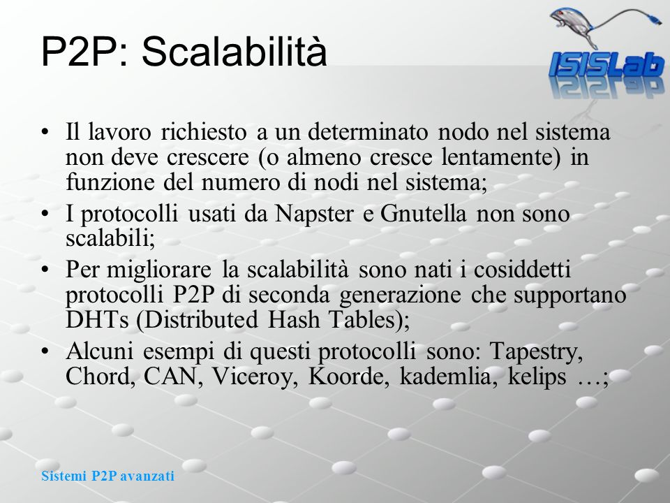 Sistemi P2P avanzati P2P: Scalabilità Il lavoro richiesto a un determinato nodo nel sistema non deve crescere (o almeno cresce lentamente) in funzione del numero di nodi nel sistema; I protocolli usati da Napster e Gnutella non sono scalabili; Per migliorare la scalabilità sono nati i cosiddetti protocolli P2P di seconda generazione che supportano DHTs (Distributed Hash Tables); Alcuni esempi di questi protocolli sono: Tapestry, Chord, CAN, Viceroy, Koorde, kademlia, kelips …;