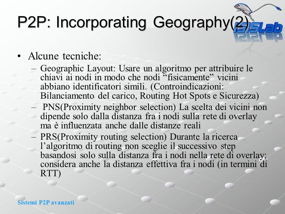Sistemi P2P avanzati P2P: Incorporating Geography(2) Alcune tecniche: –Geographic Layout: Usare un algoritmo per attribuire le chiavi ai nodi in modo che nodi fisicamente vicini abbiano identificatori simili.