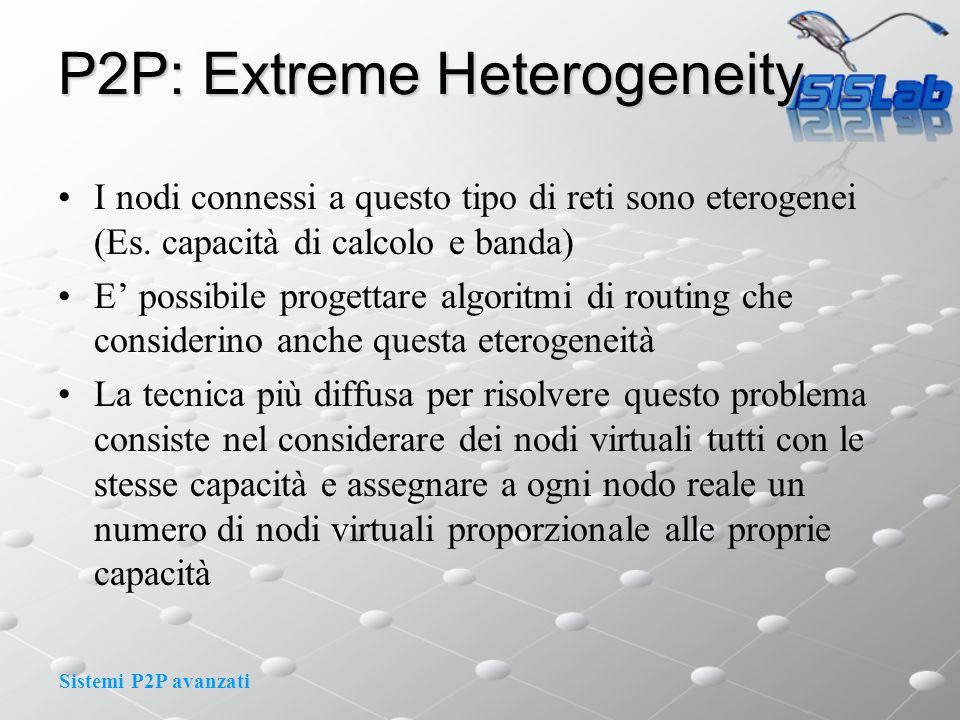 Sistemi P2P avanzati P2P: Extreme Heterogeneity I nodi connessi a questo tipo di reti sono eterogenei (Es. capacità di calcolo e banda) E possibile pr