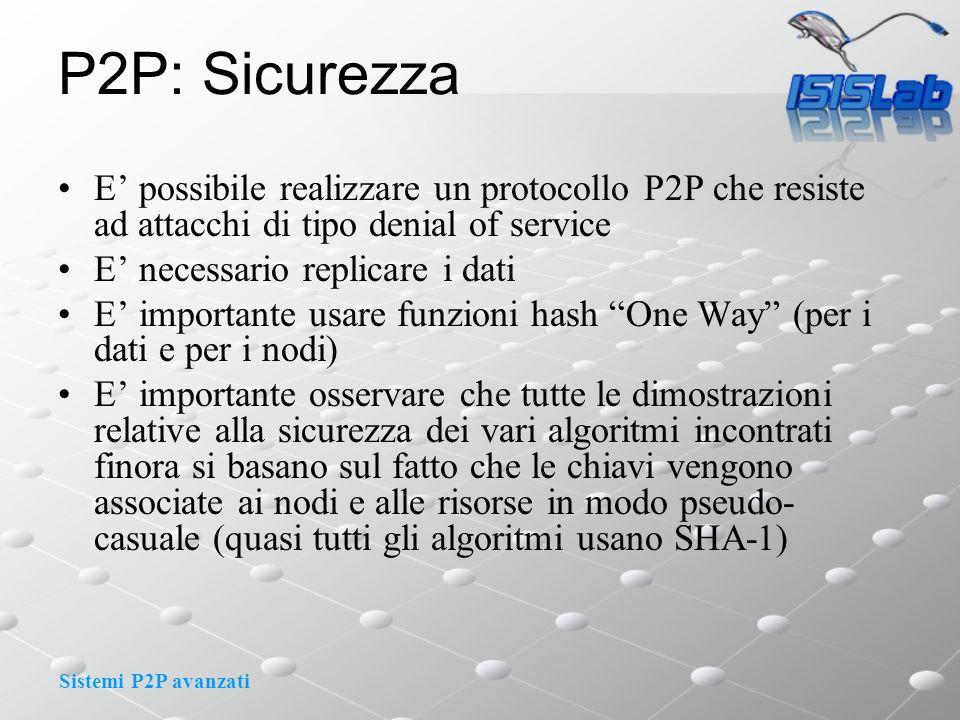 Sistemi P2P avanzati P2P: Sicurezza E possibile realizzare un protocollo P2P che resiste ad attacchi di tipo denial of service E necessario replicare i dati E importante usare funzioni hash One Way (per i dati e per i nodi) E importante osservare che tutte le dimostrazioni relative alla sicurezza dei vari algoritmi incontrati finora si basano sul fatto che le chiavi vengono associate ai nodi e alle risorse in modo pseudo- casuale (quasi tutti gli algoritmi usano SHA-1)