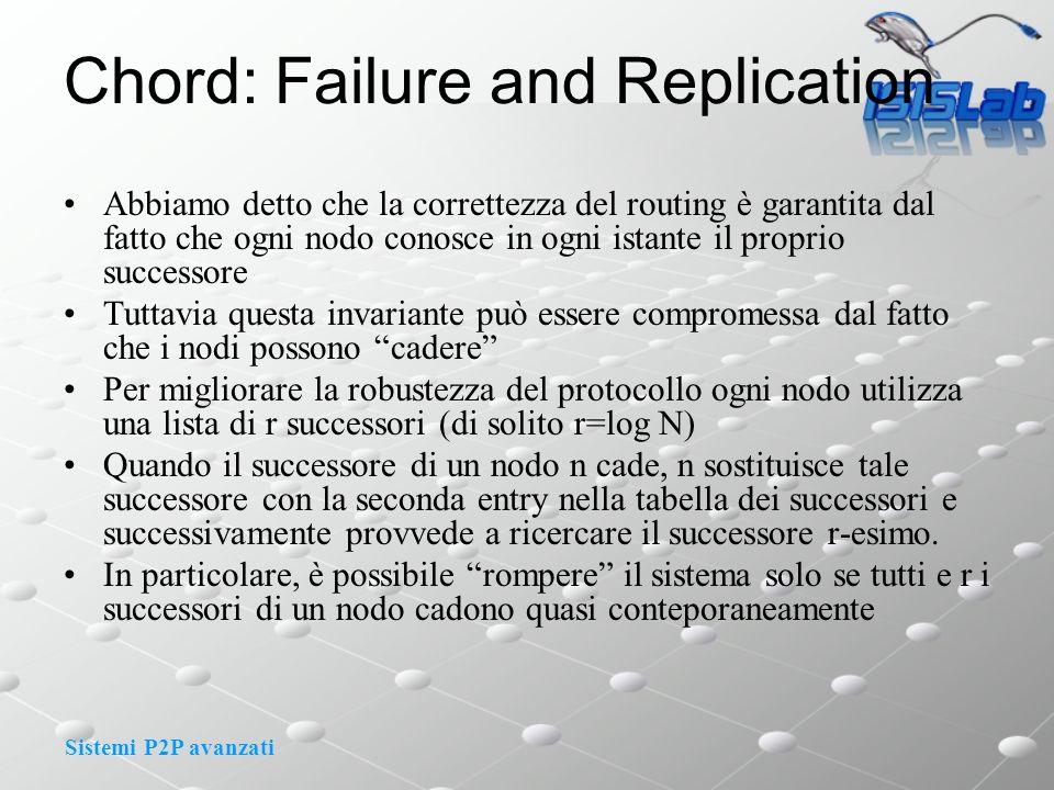 Sistemi P2P avanzati Chord: Failure and Replication Abbiamo detto che la correttezza del routing è garantita dal fatto che ogni nodo conosce in ogni istante il proprio successore Tuttavia questa invariante può essere compromessa dal fatto che i nodi possono cadere Per migliorare la robustezza del protocollo ogni nodo utilizza una lista di r successori (di solito r=log N) Quando il successore di un nodo n cade, n sostituisce tale successore con la seconda entry nella tabella dei successori e successivamente provvede a ricercare il successore r-esimo.