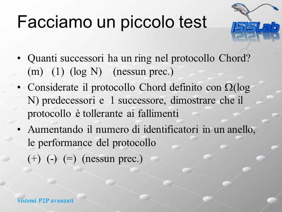 Sistemi P2P avanzati Facciamo un piccolo test Quanti successori ha un ring nel protocollo Chord? (m) (1) (log N) (nessun prec.) Considerate il protoco