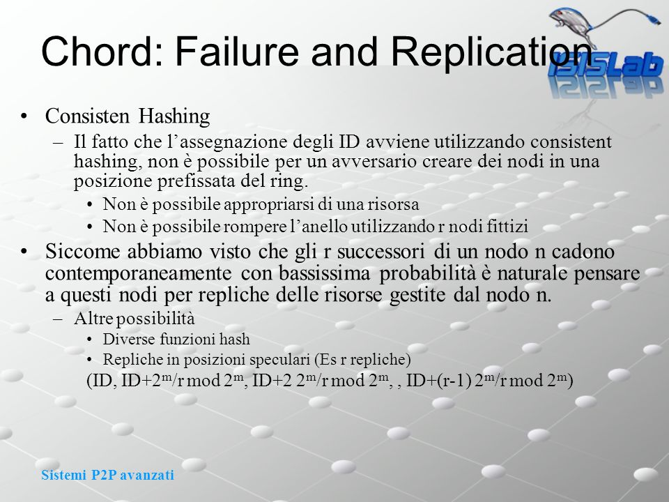 Sistemi P2P avanzati Chord: Failure and Replication Consisten Hashing –Il fatto che lassegnazione degli ID avviene utilizzando consistent hashing, non è possibile per un avversario creare dei nodi in una posizione prefissata del ring.