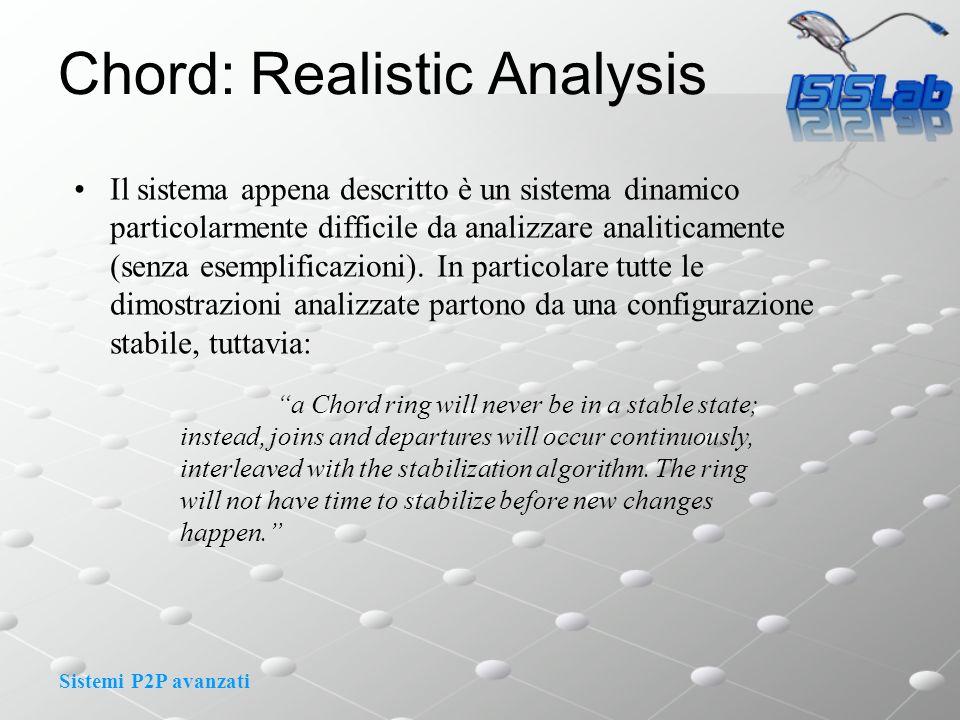 Sistemi P2P avanzati Chord: Realistic Analysis Il sistema appena descritto è un sistema dinamico particolarmente difficile da analizzare analiticamente (senza esemplificazioni).