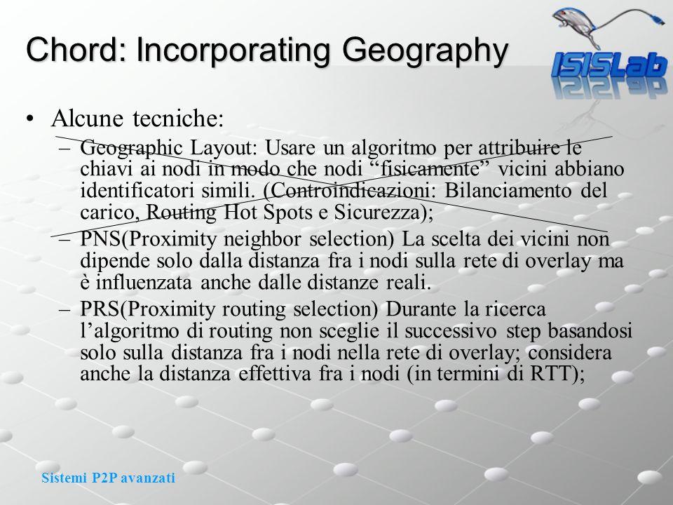 Sistemi P2P avanzati Chord: Incorporating Geography Alcune tecniche: –Geographic Layout: Usare un algoritmo per attribuire le chiavi ai nodi in modo che nodi fisicamente vicini abbiano identificatori simili.