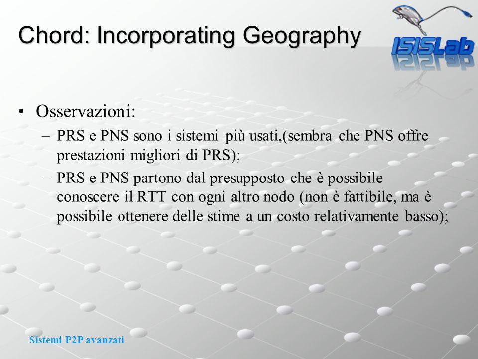 Sistemi P2P avanzati Chord: Incorporating Geography Osservazioni: –PRS e PNS sono i sistemi più usati,(sembra che PNS offre prestazioni migliori di PRS); –PRS e PNS partono dal presupposto che è possibile conoscere il RTT con ogni altro nodo (non è fattibile, ma è possibile ottenere delle stime a un costo relativamente basso);