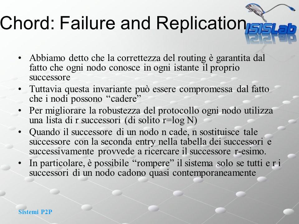 Sistemi P2P Chord: Failure and Replication Abbiamo detto che la correttezza del routing è garantita dal fatto che ogni nodo conosce in ogni istante il proprio successore Tuttavia questa invariante può essere compromessa dal fatto che i nodi possono cadere Per migliorare la robustezza del protocollo ogni nodo utilizza una lista di r successori (di solito r=log N) Quando il successore di un nodo n cade, n sostituisce tale successore con la seconda entry nella tabella dei successori e successivamente provvede a ricercare il successore r-esimo.