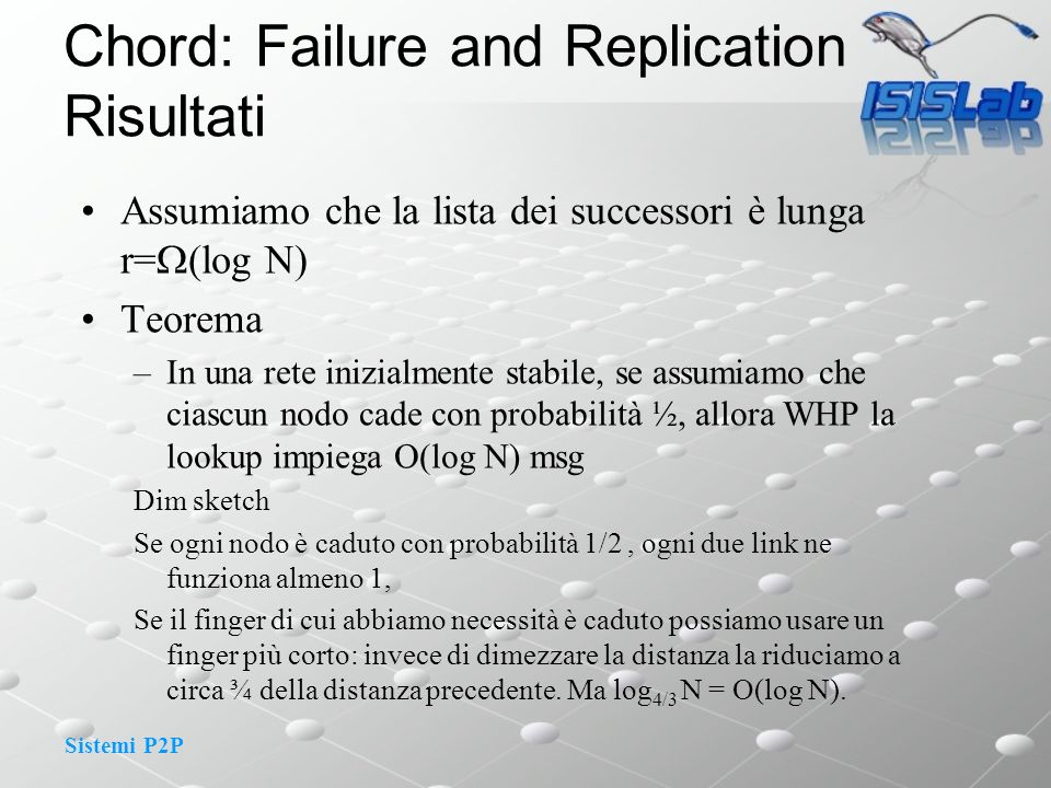 Sistemi P2P Chord: Failure and Replication Risultati Assumiamo che la lista dei successori è lunga r= (log N) Teorema –In una rete inizialmente stabil