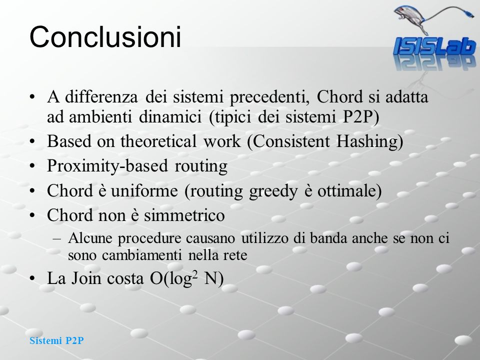Sistemi P2P Conclusioni A differenza dei sistemi precedenti, Chord si adatta ad ambienti dinamici (tipici dei sistemi P2P) Based on theoretical work (Consistent Hashing) Proximity-based routing Chord è uniforme (routing greedy è ottimale) Chord non è simmetrico –Alcune procedure causano utilizzo di banda anche se non ci sono cambiamenti nella rete La Join costa O(log 2 N)