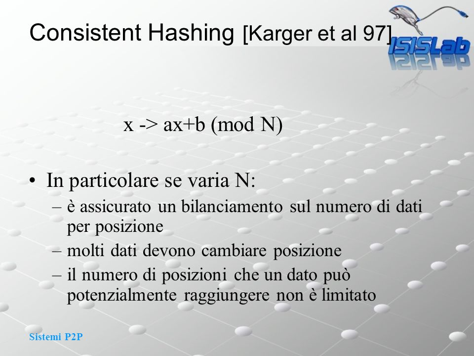 Sistemi P2P x -> ax+b (mod N) In particolare se varia N: –è assicurato un bilanciamento sul numero di dati per posizione –molti dati devono cambiare posizione –il numero di posizioni che un dato può potenzialmente raggiungere non è limitato Consistent Hashing [Karger et al 97]