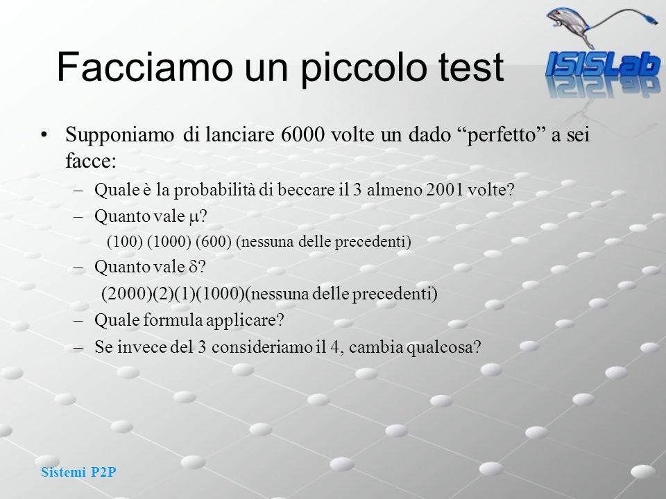 Sistemi P2P Supponiamo di lanciare 6000 volte un dado perfetto a sei facce: –Quale è la probabilità di beccare il 3 almeno 2001 volte.