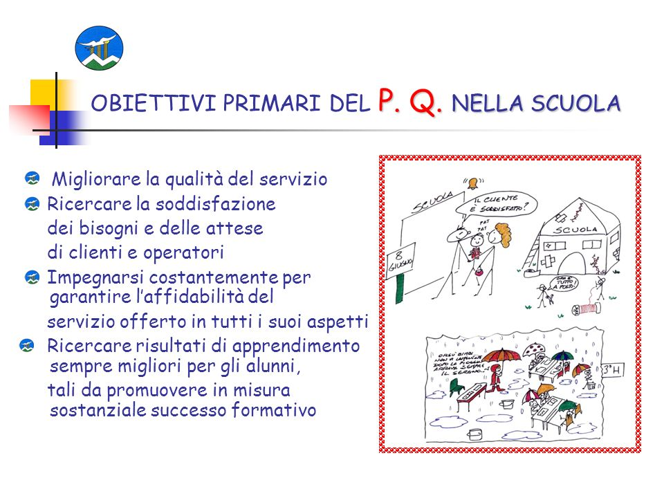 P. Q. NELLA SCUOLA OBIETTIVI PRIMARI DEL P. Q. NELLA SCUOLA Migliorare la qualità del servizio Ricercare la soddisfazione dei bisogni e delle attese d