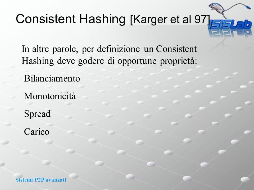 Sistemi P2P avanzati Consistent Hashing [Karger et al 97] In altre parole, per definizione un Consistent Hashing deve godere di opportune proprietà: Bilanciamento Monotonicità Spread Carico