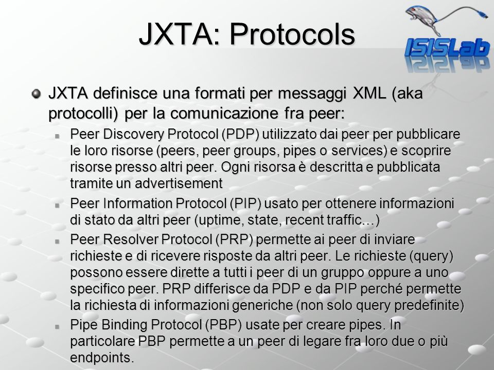 JXTA: Protocols JXTA definisce una formati per messaggi XML (aka protocolli) per la comunicazione fra peer: Peer Discovery Protocol (PDP) utilizzato dai peer per pubblicare le loro risorse (peers, peer groups, pipes o services) e scoprire risorse presso altri peer.