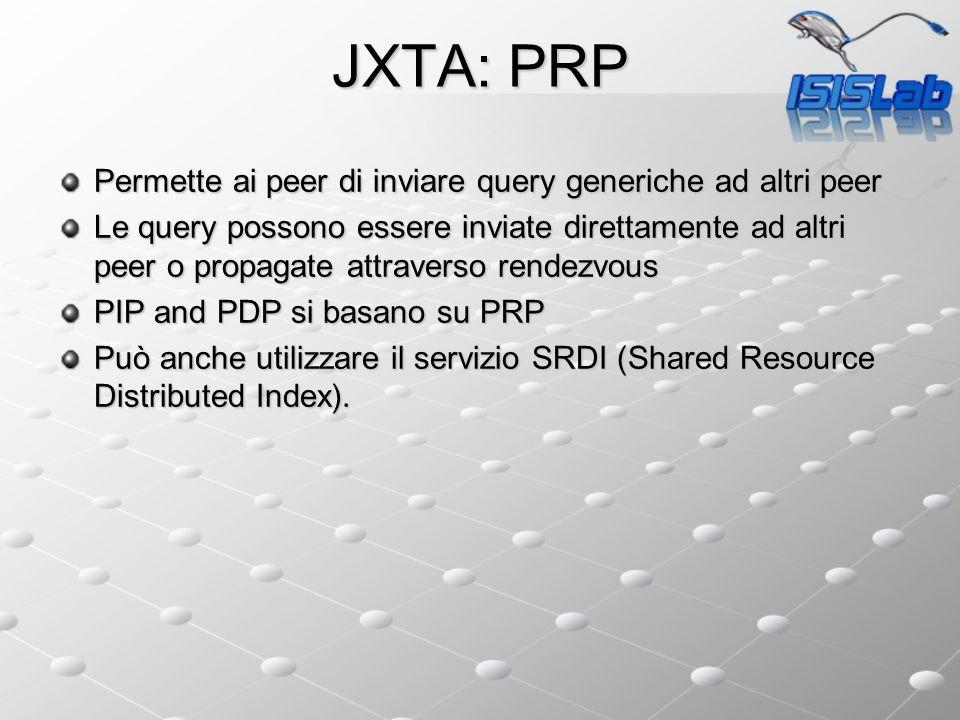 JXTA: PRP Permette ai peer di inviare query generiche ad altri peer Le query possono essere inviate direttamente ad altri peer o propagate attraverso