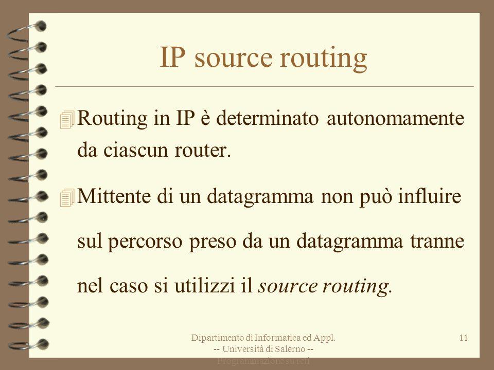 Dipartimento di Informatica ed Appl. -- Università di Salerno -- Programmazione su reti 11 IP source routing 4 Routing in IP è determinato autonomamen