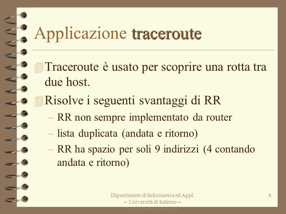 Dipartimento di Informatica ed Appl. -- Università di Salerno -- Programmazione su reti 8 traceroute Applicazione traceroute 4 Traceroute è usato per