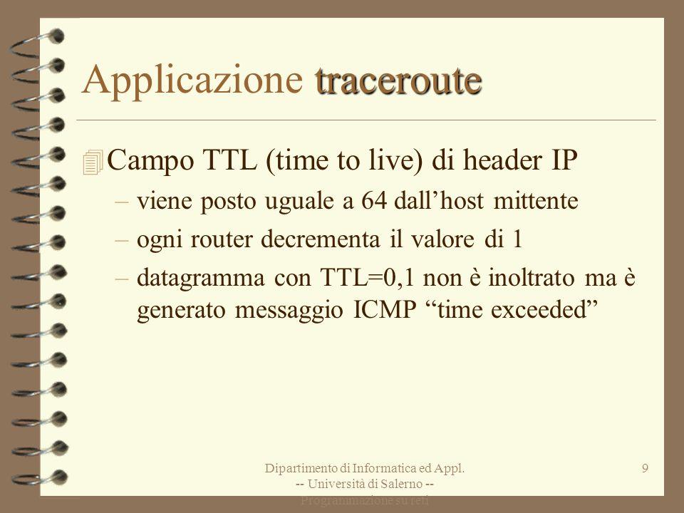 Dipartimento di Informatica ed Appl. -- Università di Salerno -- Programmazione su reti 9 traceroute Applicazione traceroute 4 Campo TTL (time to live