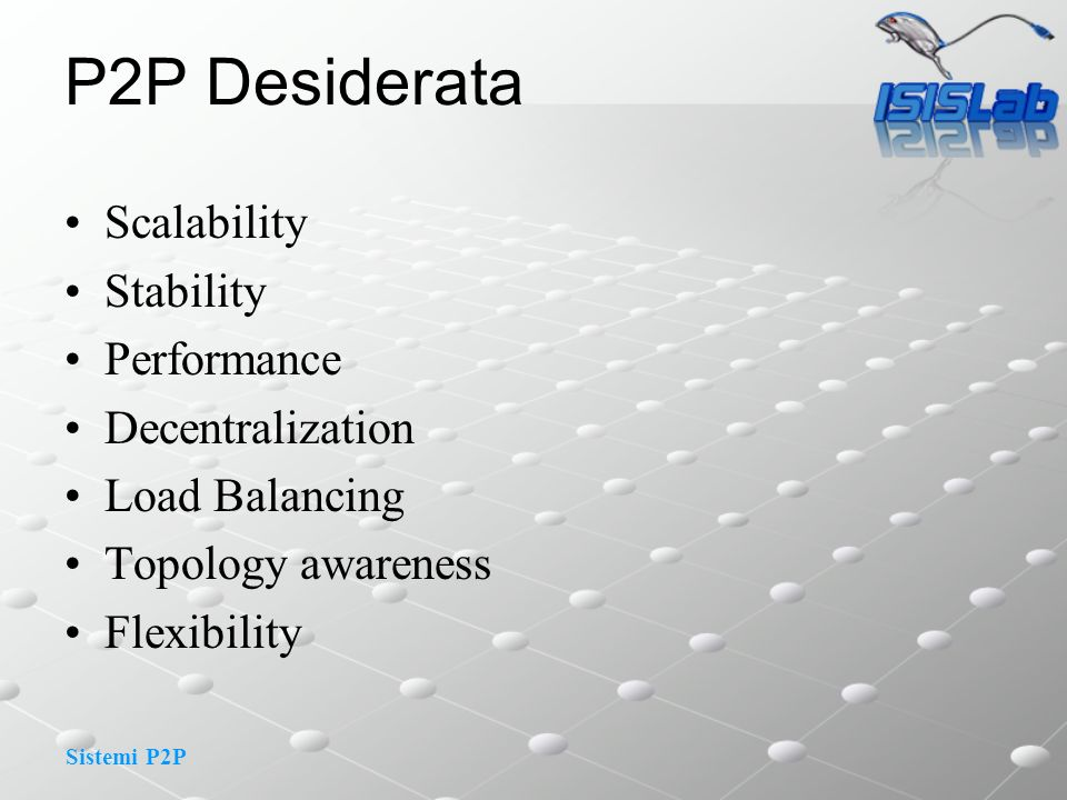Sistemi P2P P2P Desiderata Scalability Stability Performance Decentralization Load Balancing Topology awareness Flexibility