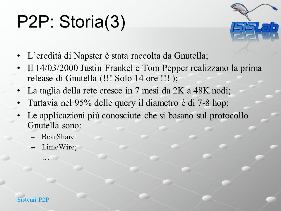 Sistemi P2P P2P: Storia(4) La lista degli host presenti nella rete è disponibile sul Server gnutellahost.com; Il Server gnutellahost.com(127.186.112.097) viene usato dai nodi per il boot: –Single point of failure; –La ricerca di un file usa il flooding (non è scalabile): –controllo dei cicli; –TTL per evitare di congestionare la rete; C A BD E As query (e.g., X) Cs query hit Es query hit X X GET X X