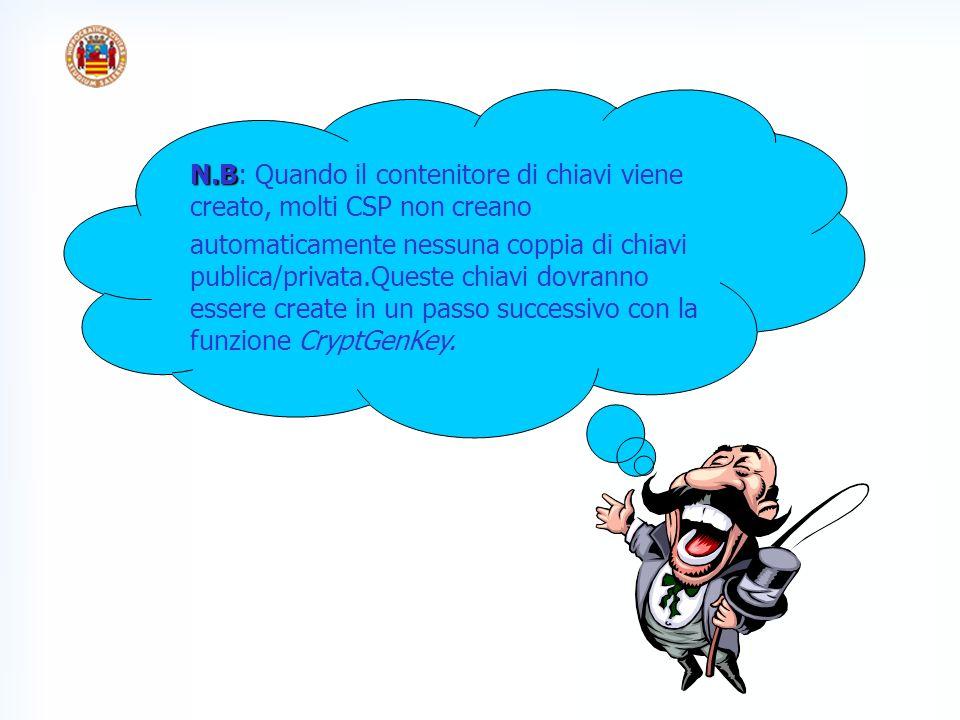 N.B N.B: Quando il contenitore di chiavi viene creato, molti CSP non creano automaticamente nessuna coppia di chiavi publica/privata.Queste chiavi dovranno essere create in un passo successivo con la funzione CryptGenKey.