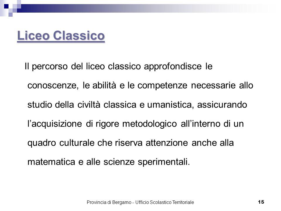 15 Liceo Classico Liceo Classico Il percorso del liceo classico approfondisce le conoscenze, le abilità e le competenze necessarie allo studio della c
