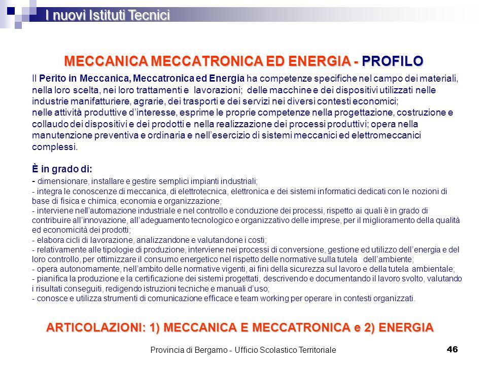 46 MECCANICA MECCATRONICA ED ENERGIA - PROFILO I nuovi Istituti Tecnici Il Perito in Meccanica, Meccatronica ed Energia ha competenze specifiche nel c
