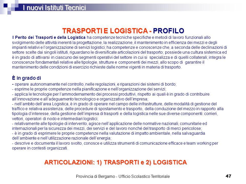 47 TRASPORTI E LOGISTICA - PROFILO I nuovi Istituti Tecnici Il Perito dei Trasporti e della Logistica ha competenze tecniche specifiche e metodi di la