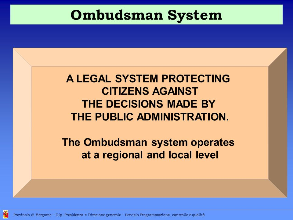 A LEGAL SYSTEM PROTECTING CITIZENS AGAINST THE DECISIONS MADE BY THE PUBLIC ADMINISTRATION. The Ombudsman system operates at a regional and local leve