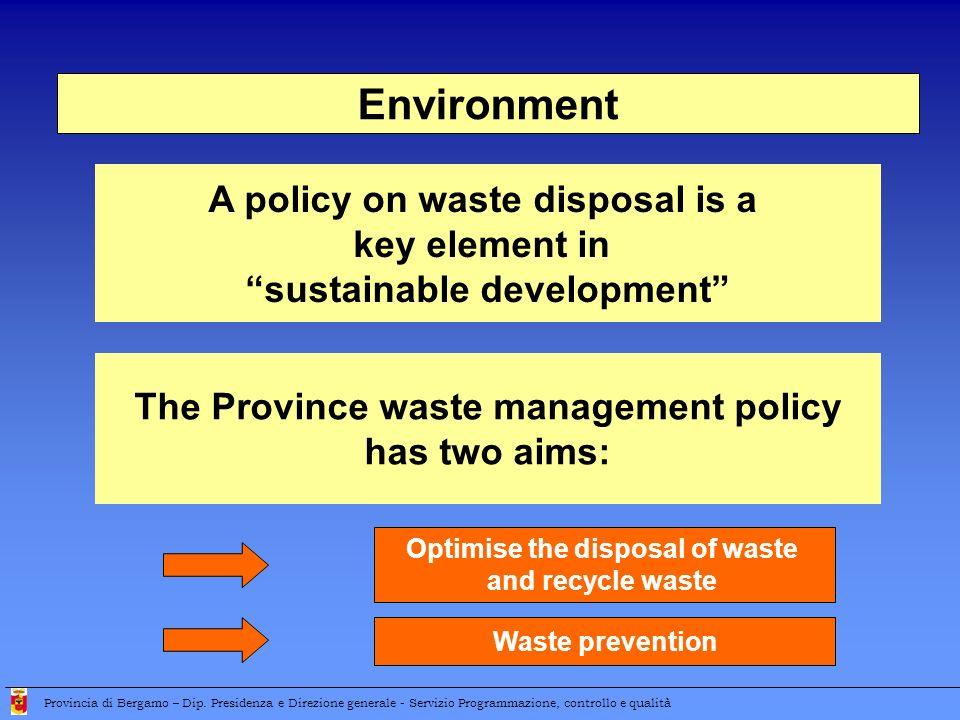 Environment A policy on waste disposal is a key element in sustainable development Provincia di Bergamo – Dip. Presidenza e Direzione generale - Servi