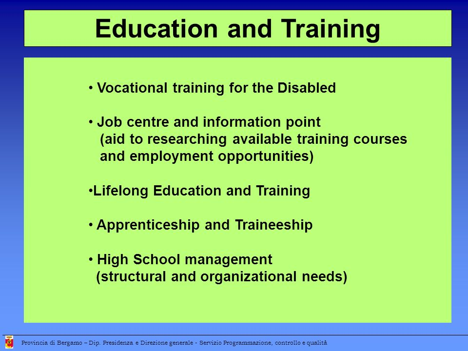 Vocational training for the Disabled Job centre and information point (aid to researching available training courses and employment opportunities) Lifelong Education and Training Apprenticeship and Traineeship High School management (structural and organizational needs) Education and Training Provincia di Bergamo – Dip.