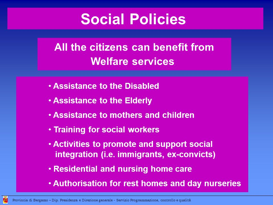All the citizens can benefit from Welfare services Social Policies Assistance to the Disabled Assistance to the Elderly Assistance to mothers and chil