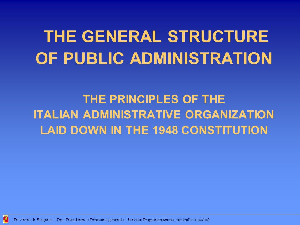 Administrative organization National level President of the Council of Ministers, Ministries, Independent authorities, Local authorities Local level Regions, Provinces, Municipalities, and other less relevant local authorities Provincia di Bergamo – Dip.