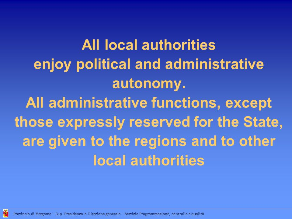 Provinces and Municipalities start developing partial fiscal autonomy, in the framework of a process that should enhance their independence from State resources Provincia di Bergamo – Dip.