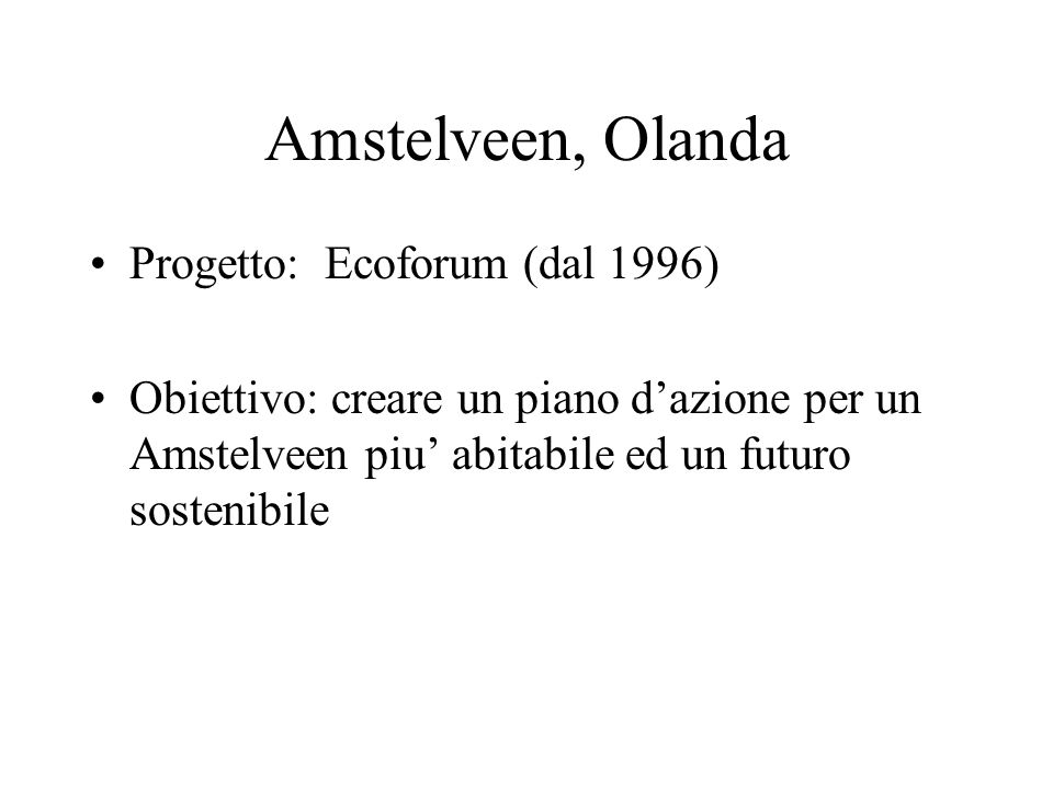 Amstelveen, Olanda Progetto: Ecoforum (dal 1996) Obiettivo: creare un piano dazione per un Amstelveen piu abitabile ed un futuro sostenibile